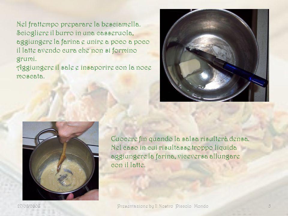 27/08/2008Presentazione by Il Nostro Piccolo Mondo5 Nel frattempo preparare la besciamella. Sciogliere il burro in una casseruola, aggiungere la farin