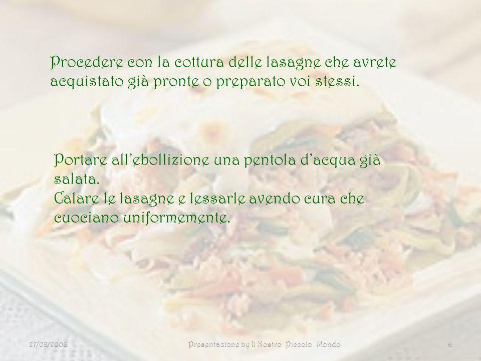 27/08/2008Presentazione by Il Nostro Piccolo Mondo6 Procedere con la cottura delle lasagne che avrete acquistato già pronte o preparato voi stessi. Po