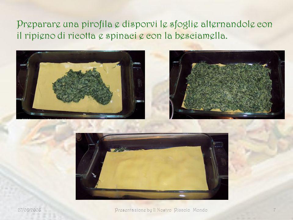 27/08/2008Presentazione by Il Nostro Piccolo Mondo7 Preparare una pirofila e disporvi le sfoglie alternandole con il ripieno di ricotta e spinaci e co