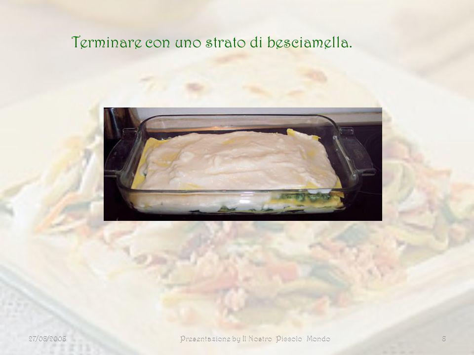 27/08/2008Presentazione by Il Nostro Piccolo Mondo8 Terminare con uno strato di besciamella.