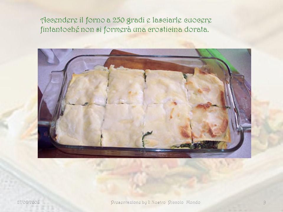 27/08/2008Presentazione by Il Nostro Piccolo Mondo9 Accendere il forno a 250 gradi e lasciarle cuocere fintantoché non si formerà una crosticina dorat