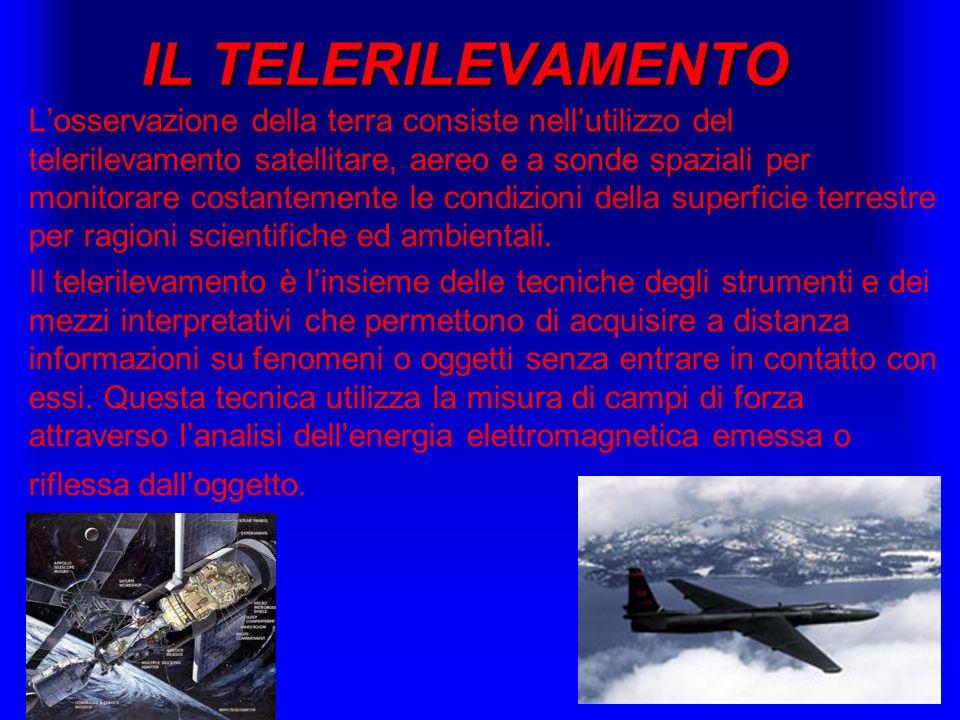 IL TELERILEVAMENTO Losservazione della terra consiste nellutilizzo del telerilevamento satellitare, aereo e a sonde spaziali per monitorare costanteme
