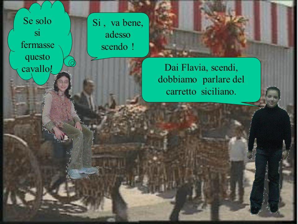 Dai Flavia, scendi, dobbiamo parlare del carretto siciliano. Si, va bene, adesso scendo ! Se solo si fermasse questo cavallo!