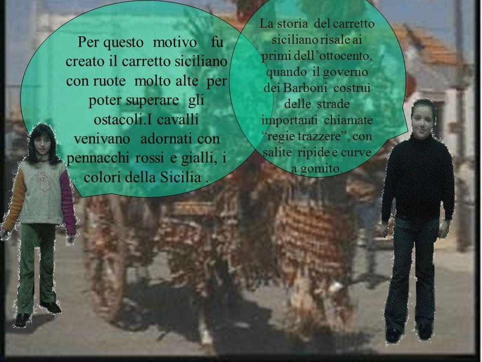 Per questo motivo fu creato il carretto siciliano con ruote molto alte per poter superare gli ostacoli.I cavalli venivano adornati con pennacchi rossi