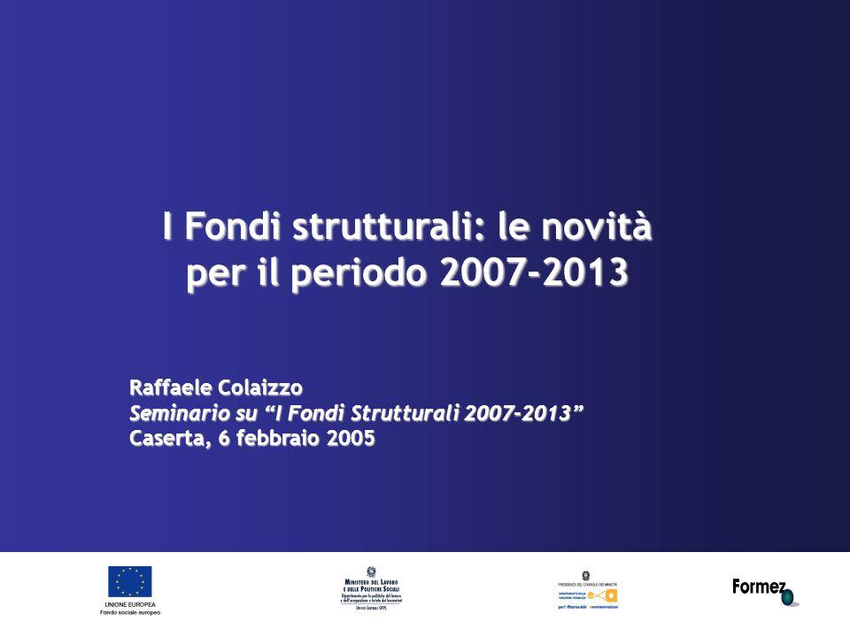 I Fondi strutturali: le novità per il periodo 2007-2013 Raffaele Colaizzo Seminario su I Fondi Strutturali 2007-2013 Caserta, 6 febbraio 2005