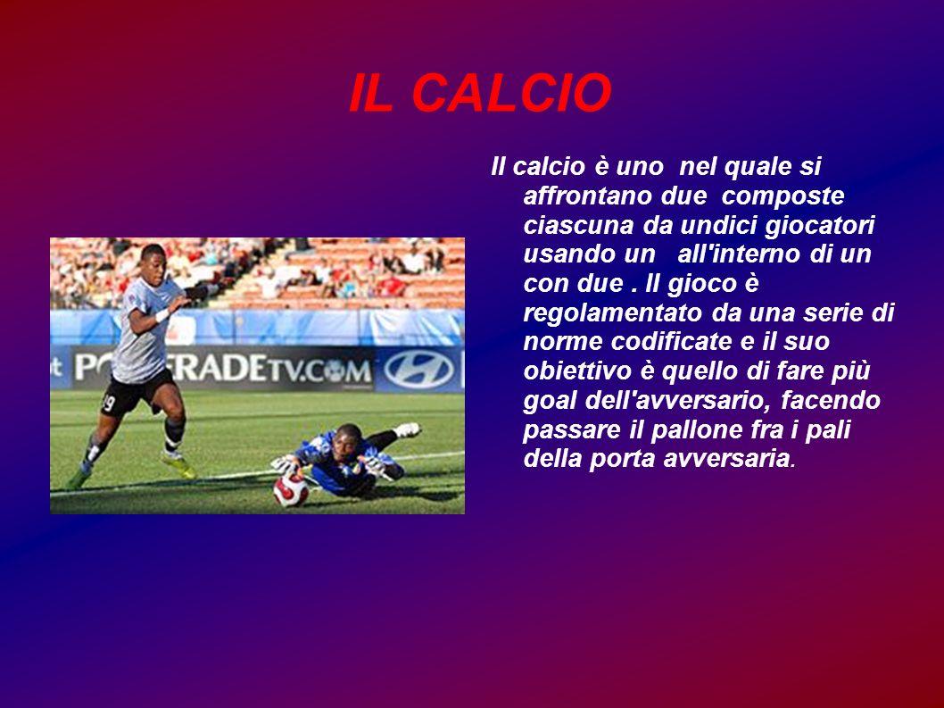 IL CALCIO Il calcio è uno nel quale si affrontano due composte ciascuna da undici giocatori usando un all'interno di un con due. Il gioco è regolament