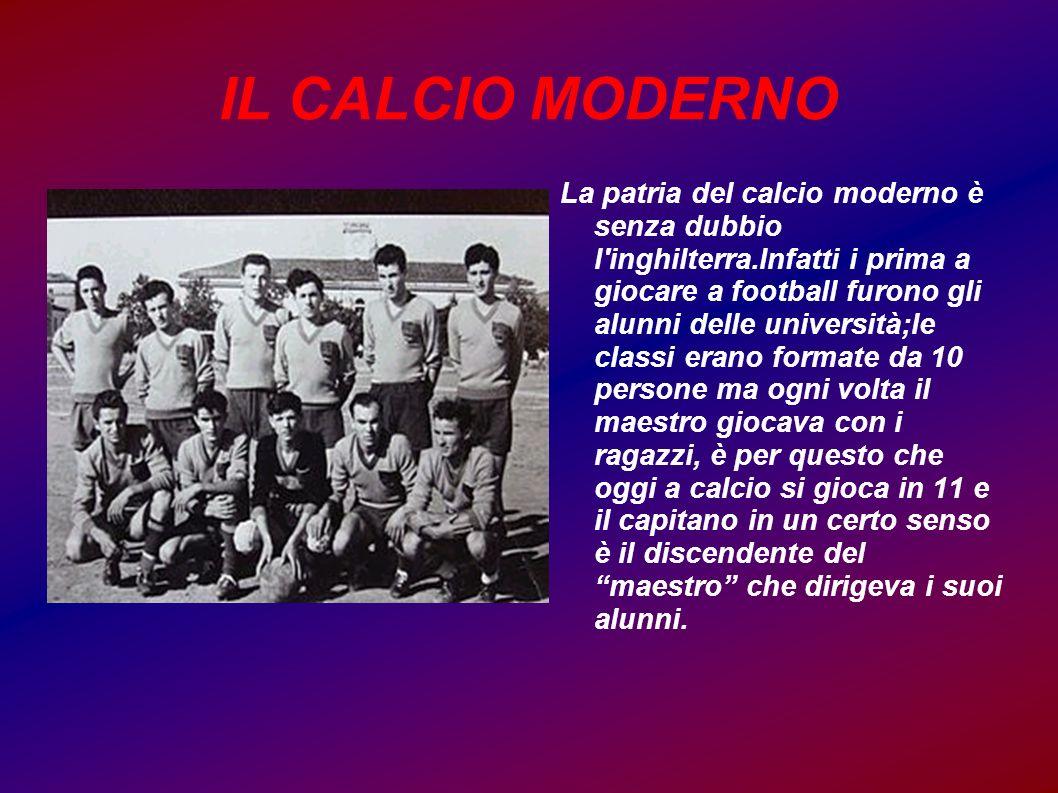 IL CALCIO MODERNO La patria del calcio moderno è senza dubbio l'inghilterra.Infatti i prima a giocare a football furono gli alunni delle università;le