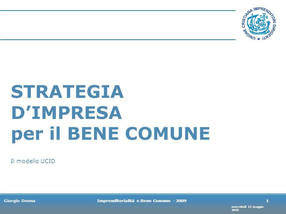 mercoledì 12 maggio 2010 Giorgio DonnaImprenditorialità e Bene Comune - 20091 1 STRATEGIA DIMPRESA per il BENE COMUNE Il modello UCID