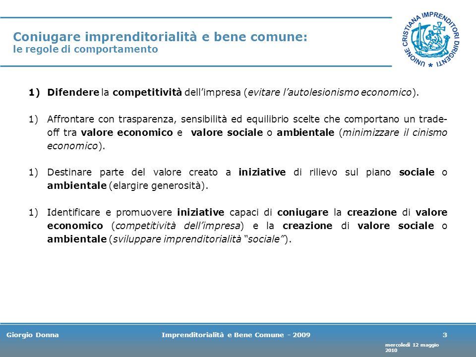 mercoledì 12 maggio 2010 Giorgio DonnaImprenditorialità e Bene Comune - 20093 Coniugare imprenditorialità e bene comune: le regole di comportamento 1)Difendere la competitività dellimpresa (evitare lautolesionismo economico).