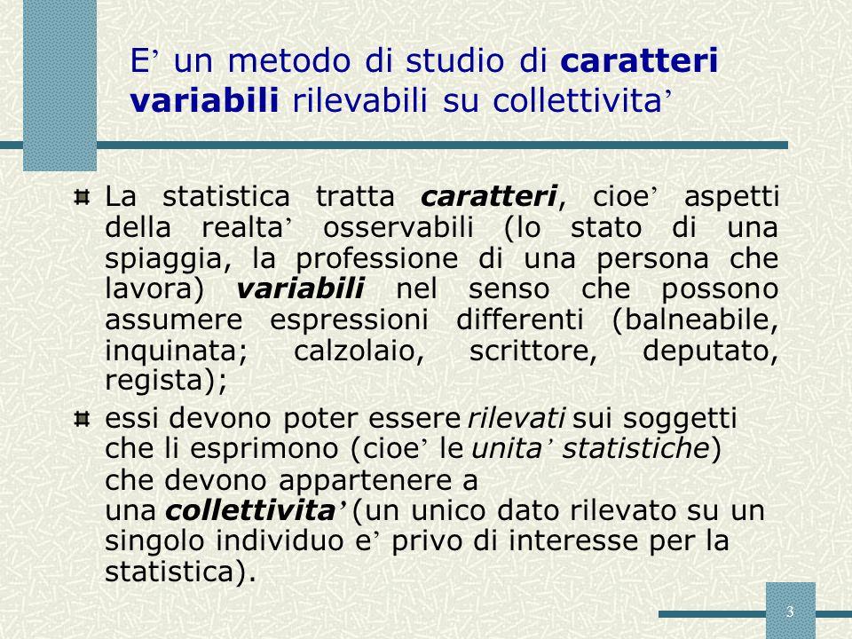 3 La statistica tratta caratteri, cioe aspetti della realta osservabili (lo stato di una spiaggia, la professione di una persona che lavora) variabili