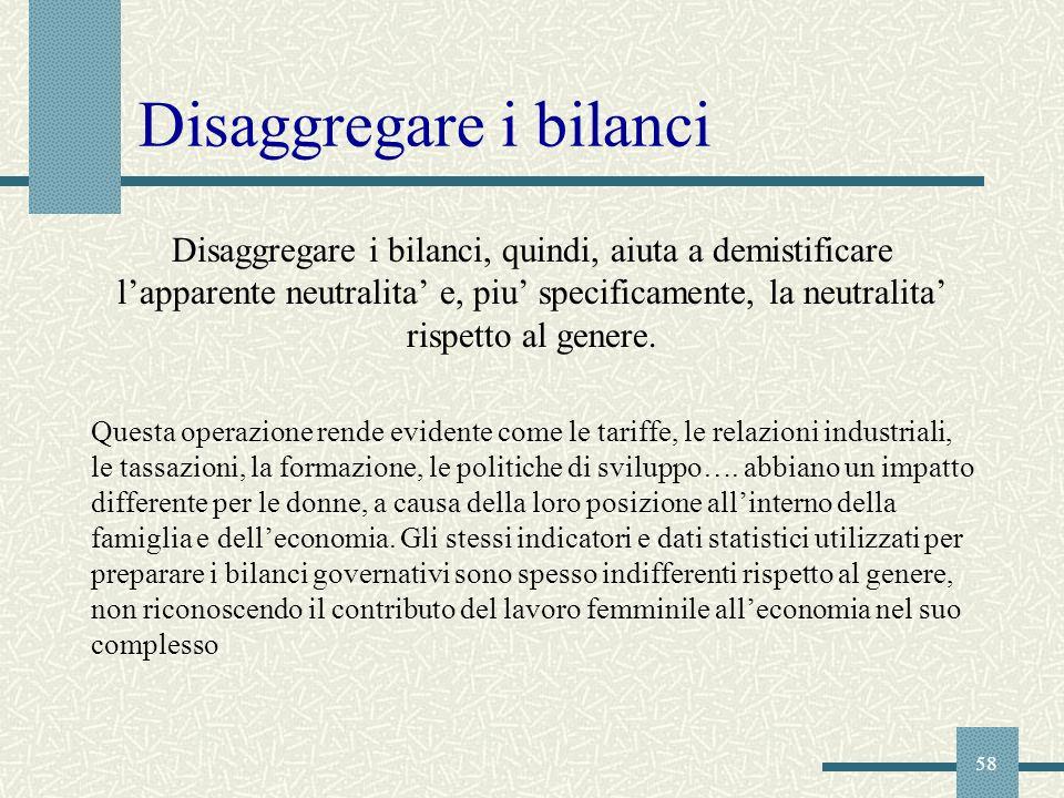 58 Disaggregare i bilanci, quindi, aiuta a demistificare lapparente neutralita e, piu specificamente, la neutralita rispetto al genere. Questa operazi