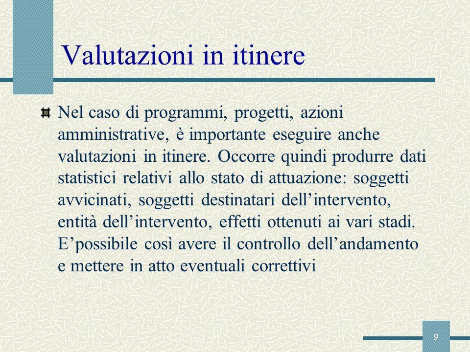 9 Valutazioni in itinere Nel caso di programmi, progetti, azioni amministrative, è importante eseguire anche valutazioni in itinere. Occorre quindi pr