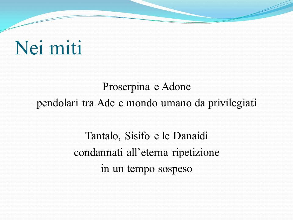 Nei miti Proserpina e Adone pendolari tra Ade e mondo umano da privilegiati Tantalo, Sisifo e le Danaidi condannati alleterna ripetizione in un tempo sospeso