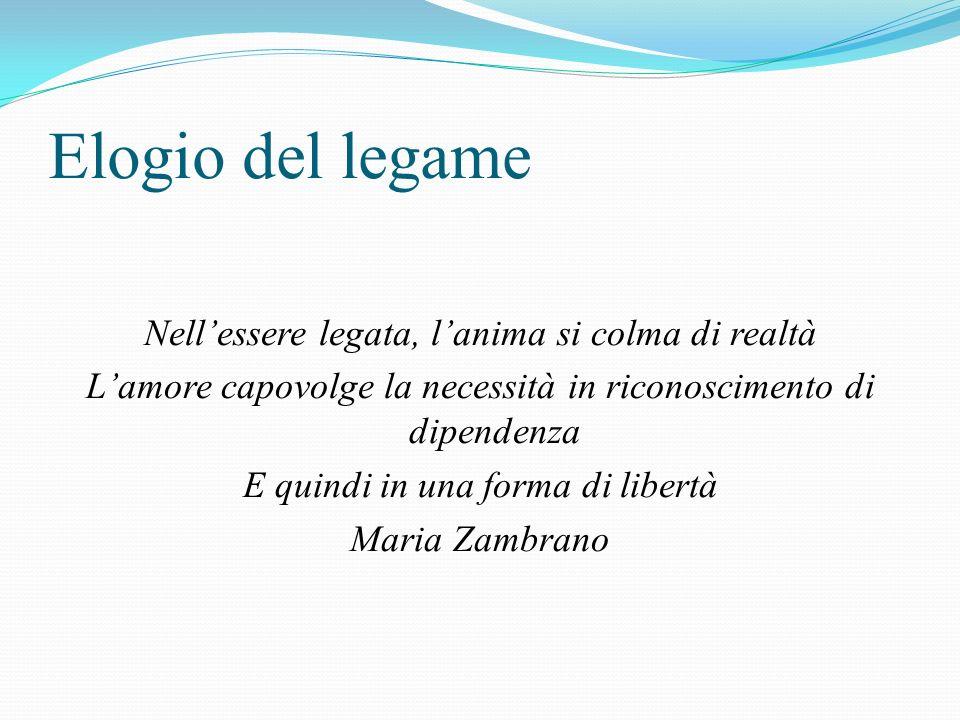 Elogio del legame Nellessere legata, lanima si colma di realtà Lamore capovolge la necessità in riconoscimento di dipendenza E quindi in una forma di libertà Maria Zambrano