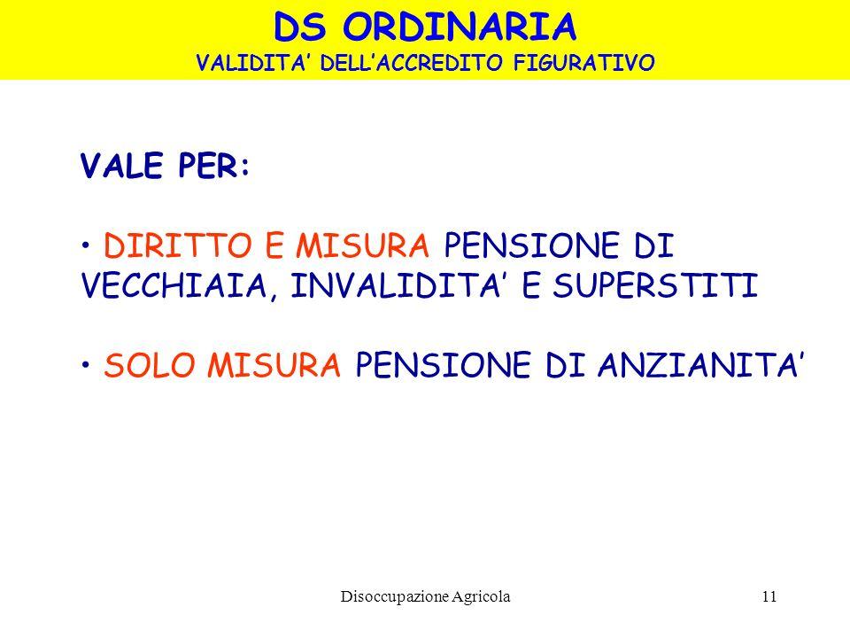 Disoccupazione Agricola11 VALE PER: DIRITTO E MISURA PENSIONE DI VECCHIAIA, INVALIDITA E SUPERSTITI SOLO MISURA PENSIONE DI ANZIANITA DS ORDINARIA VAL