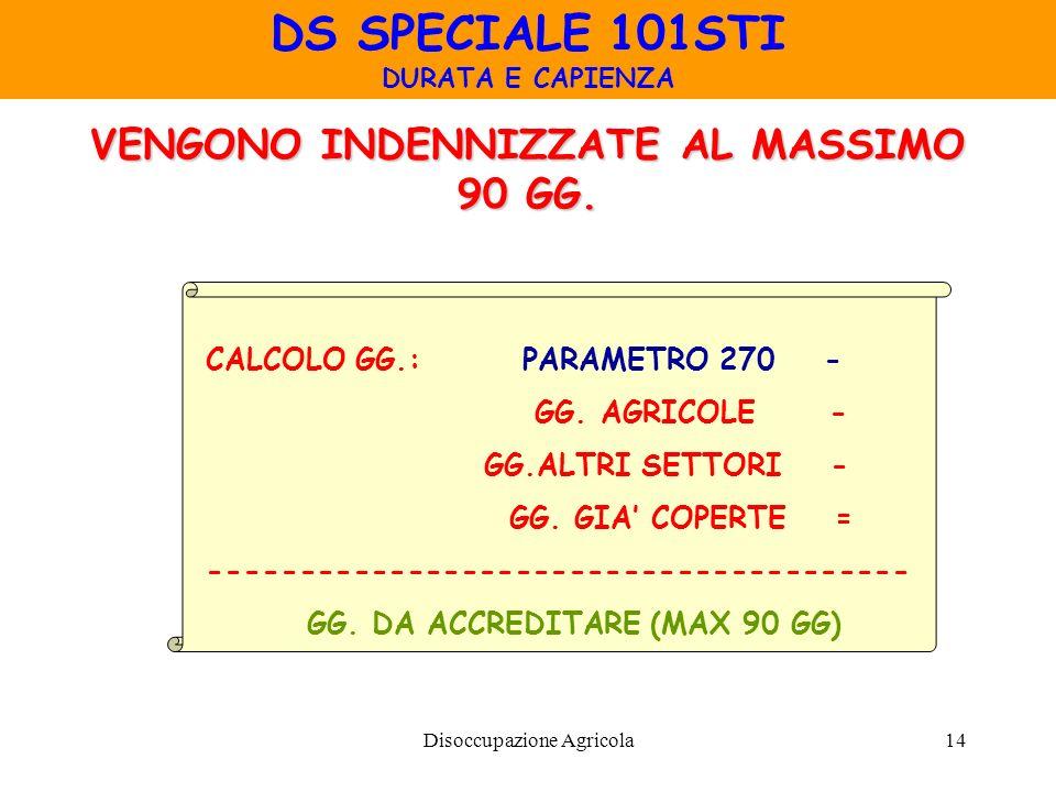 Disoccupazione Agricola14 VENGONO INDENNIZZATE AL MASSIMO 90 GG. DS SPECIALE 101STI DURATA E CAPIENZA CALCOLO GG.: PARAMETRO 270 - GG. AGRICOLE - GG.A
