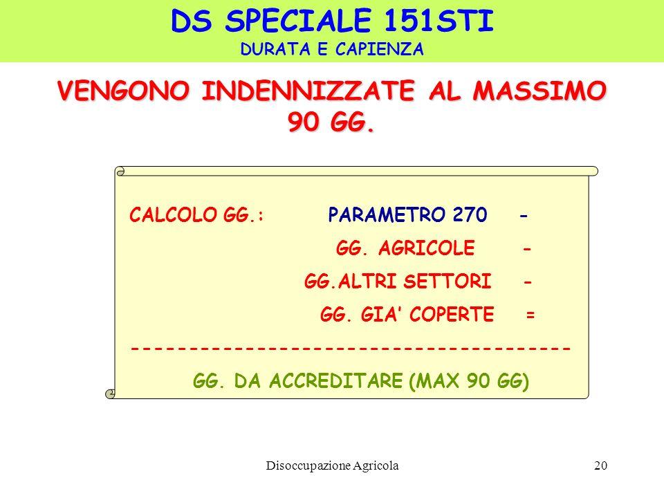 Disoccupazione Agricola20 VENGONO INDENNIZZATE AL MASSIMO 90 GG. DS SPECIALE 151STI DURATA E CAPIENZA CALCOLO GG.: PARAMETRO 270 - GG. AGRICOLE - GG.A