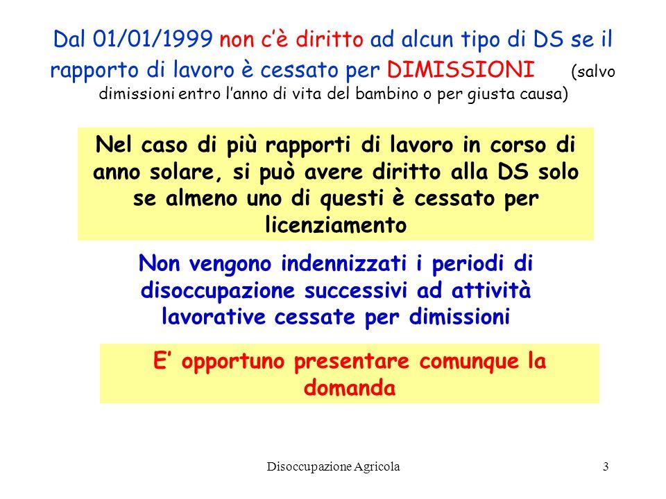 Disoccupazione Agricola3 Dal 01/01/1999 non cè diritto ad alcun tipo di DS se il rapporto di lavoro è cessato per DIMISSIONI (salvo dimissioni entro l