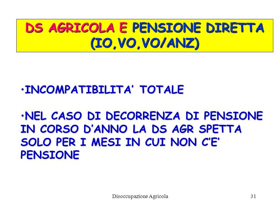 Disoccupazione Agricola31 DS AGRICOLA E PENSIONE DIRETTA (IO,VO,VO/ANZ) INCOMPATIBILITA TOTALEINCOMPATIBILITA TOTALE NEL CASO DI DECORRENZA DI PENSION
