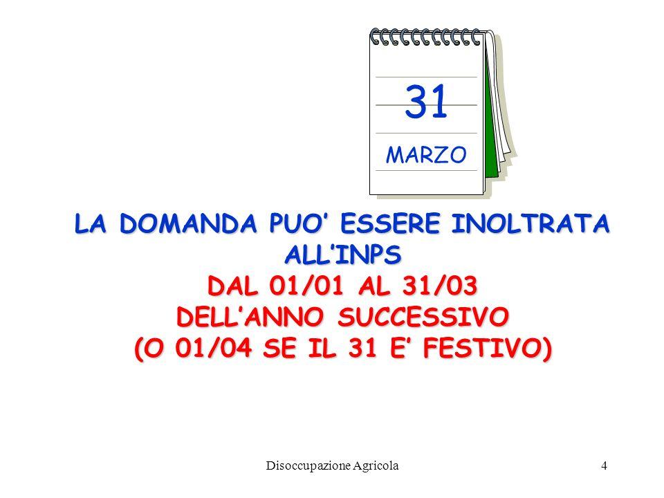 Disoccupazione Agricola4 LA DOMANDA PUO ESSERE INOLTRATA ALLINPS DAL 01/01 AL 31/03 DELLANNO SUCCESSIVO (O 01/04 SE IL 31 E FESTIVO) 31 MARZO