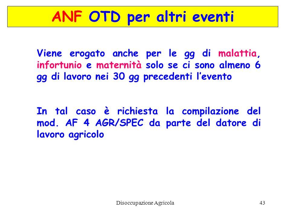 Disoccupazione Agricola43 ANF OTD per altri eventi Viene erogato anche per le gg di malattia, infortunio e maternità solo se ci sono almeno 6 gg di la
