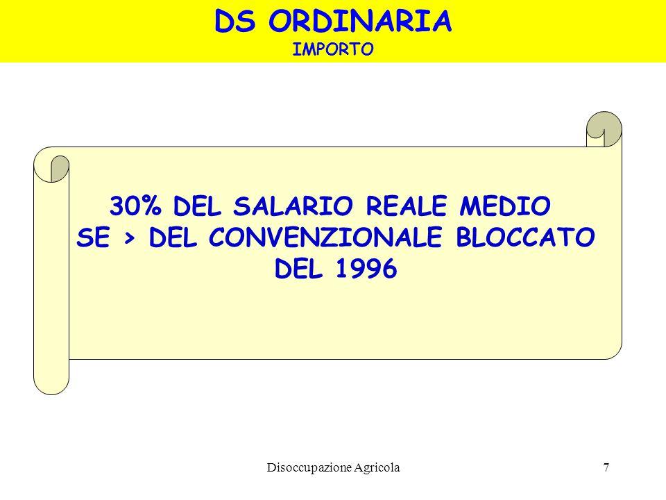 Disoccupazione Agricola7 DS ORDINARIA IMPORTO 30% DEL SALARIO REALE MEDIO SE > DEL CONVENZIONALE BLOCCATO DEL 1996