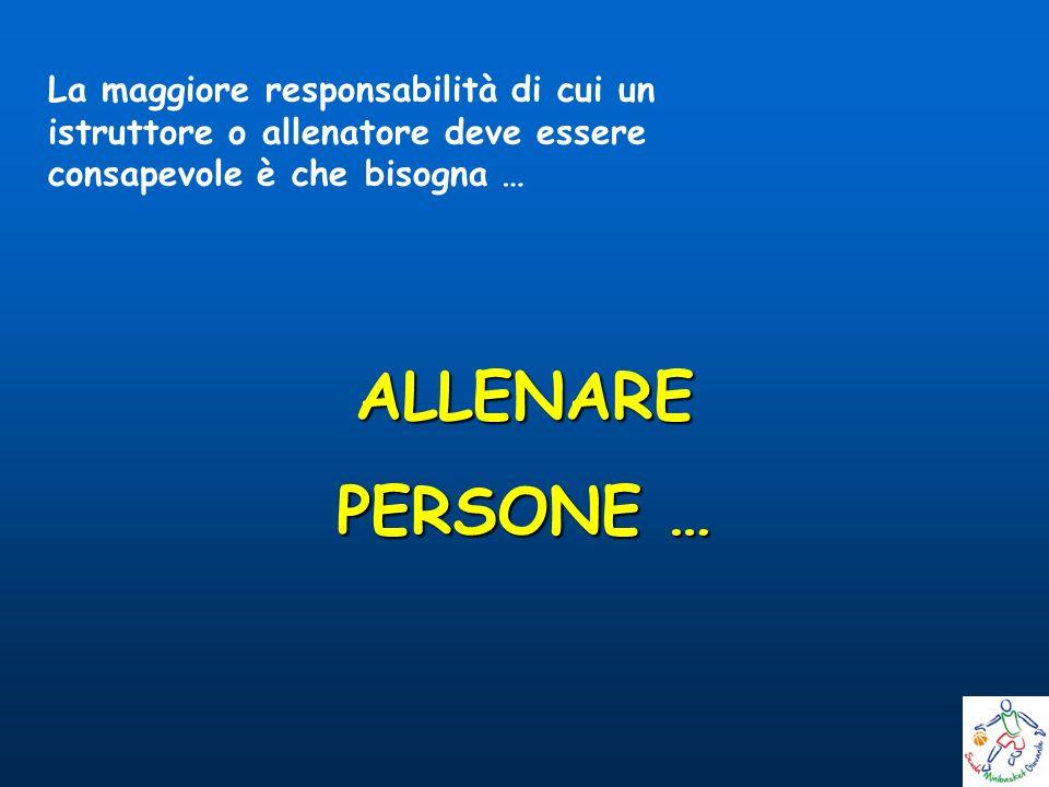 ALLENARE PERSONE … La maggiore responsabilità di cui un istruttore o allenatore deve essere consapevole è che bisogna …