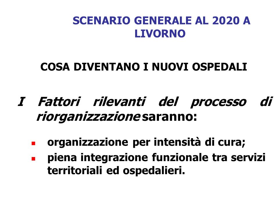 SCENARIO GENERALE AL 2020 A LIVORNO COSA DIVENTANO I NUOVI OSPEDALI I Fattori rilevanti del processo di riorganizzazione saranno: organizzazione per i