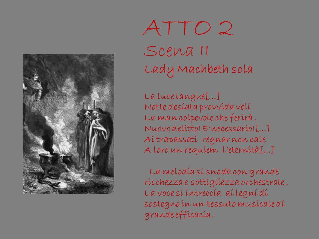 ATTO 2 Scena II Lady Machbeth sola La luce langue[…] Notte desiata provvida veli La man colpevole che ferirà. Nuovo delitto! Enecessario![…] Ai trapas