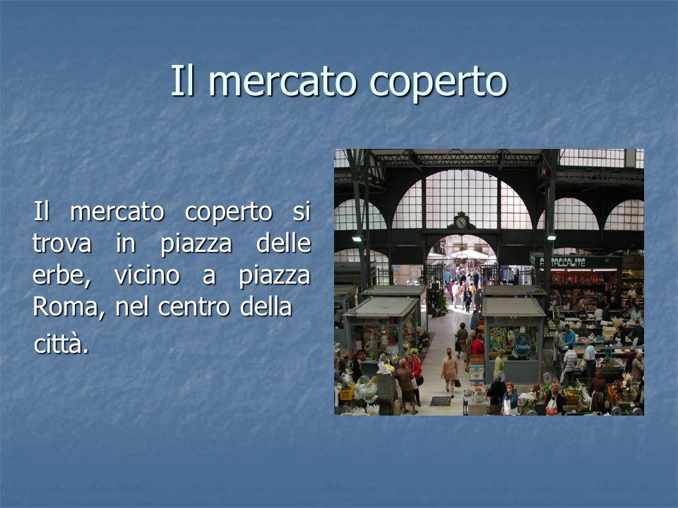 Il mercato coperto Il mercato coperto si trova in piazza delle erbe, vicino a piazza Roma, nel centro della città.