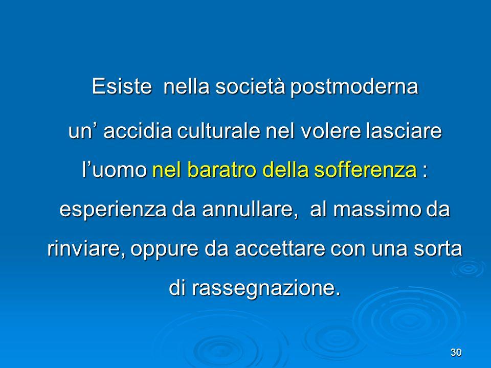 30 Esiste nella società postmoderna un accidia culturale nel volere lasciare luomo nel baratro della sofferenza : esperienza da annullare, al massimo