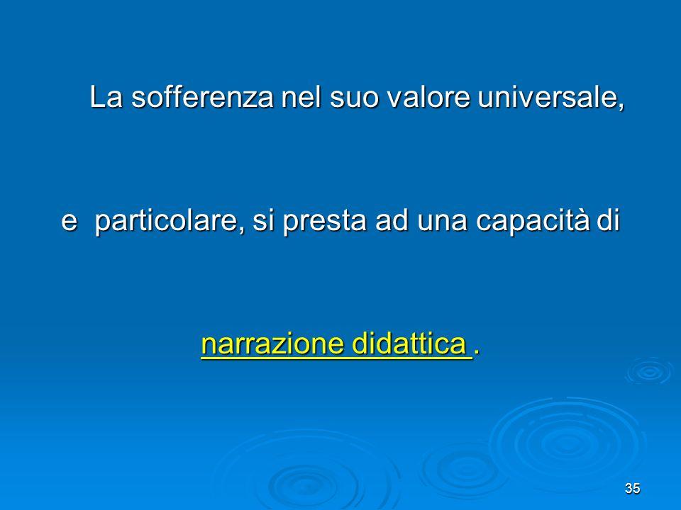 35 La sofferenza nel suo valore universale, La sofferenza nel suo valore universale, e particolare, si presta ad una capacità di narrazione didattica.