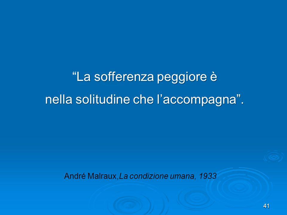41 La sofferenza peggiore èLa sofferenza peggiore è nella solitudine che laccompagna. André Malraux,La condizione umana, 1933