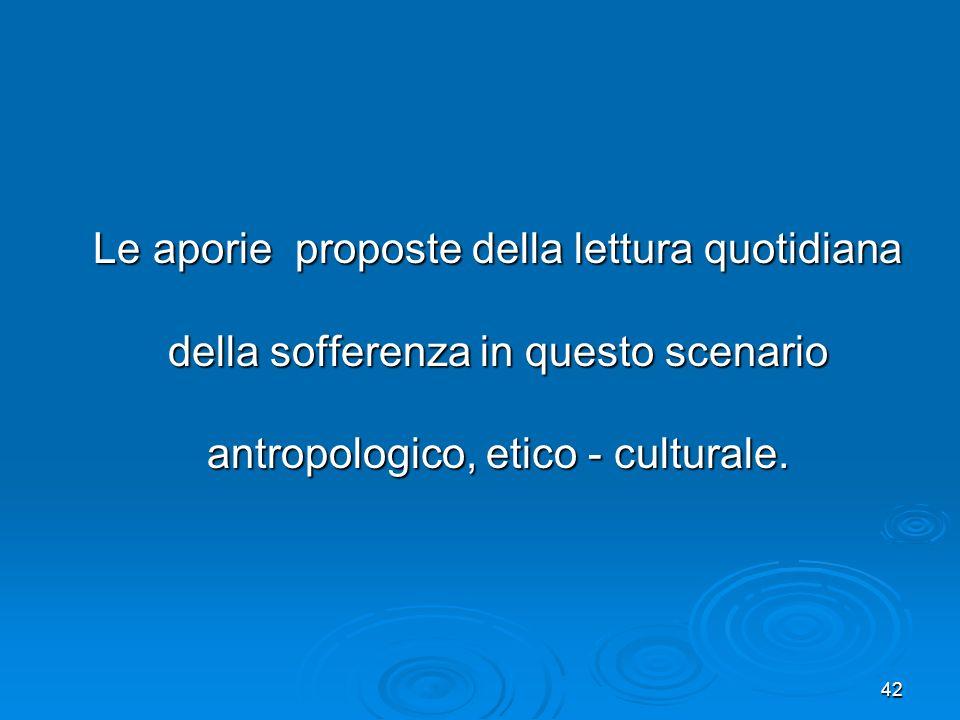 42 Le aporie proposte della lettura quotidiana della sofferenza in questo scenario antropologico, etico - culturale. Le aporie proposte della lettura