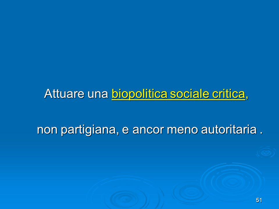 51 Attuare una biopolitica sociale critica, Attuare una biopolitica sociale critica, non partigiana, e ancor meno autoritaria. non partigiana, e ancor