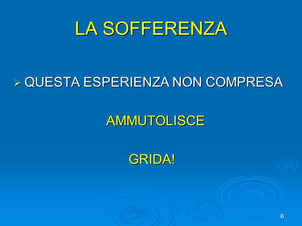 LA SOFFERENZA QUESTA ESPERIENZA NON COMPRESA QUESTA ESPERIENZA NON COMPRESA AMMUTOLISCE AMMUTOLISCE GRIDA! GRIDA! 6