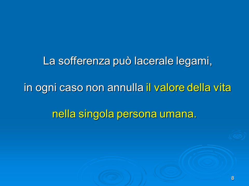 8 La sofferenza può lacerale legami, La sofferenza può lacerale legami, in ogni caso non annulla il valore della vita in ogni caso non annulla il valo