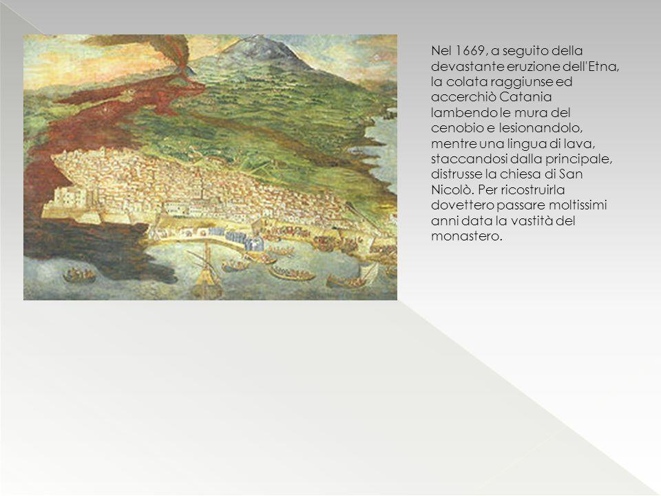 Nel 1669, a seguito della devastante eruzione dell'Etna, la colata raggiunse ed accerchiò Catania lambendo le mura del cenobio e lesionandolo, mentre