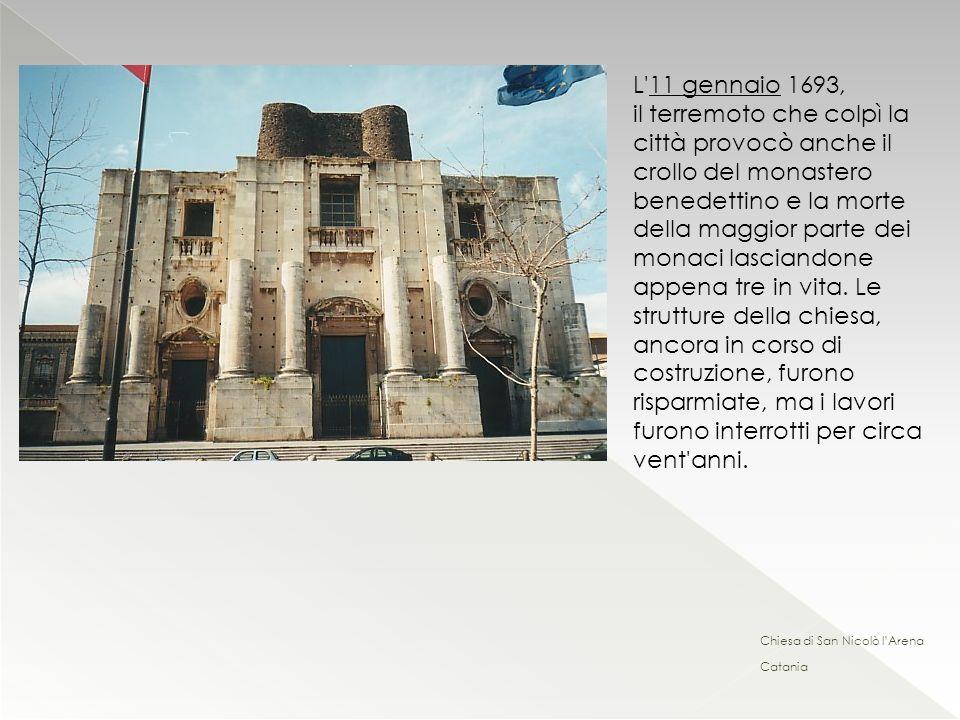Chiesa di San Nicolò lArena Catania L'11 gennaio 1693, il terremoto che colpì la città provocò anche il crollo del monastero benedettino e la morte de