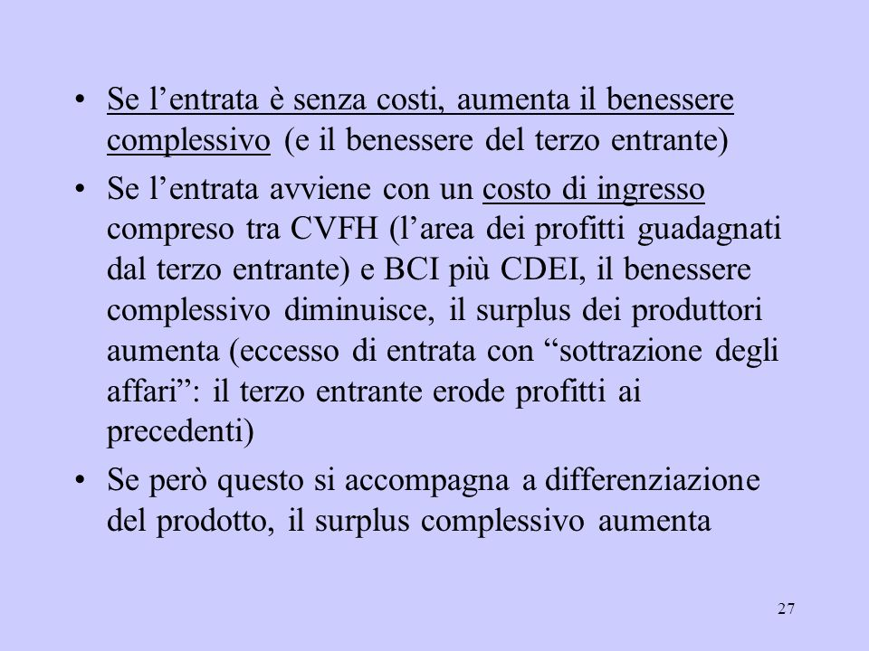 27 Se lentrata è senza costi, aumenta il benessere complessivo (e il benessere del terzo entrante) Se lentrata avviene con un costo di ingresso compreso tra CVFH (larea dei profitti guadagnati dal terzo entrante) e BCI più CDEI, il benessere complessivo diminuisce, il surplus dei produttori aumenta (eccesso di entrata con sottrazione degli affari: il terzo entrante erode profitti ai precedenti) Se però questo si accompagna a differenziazione del prodotto, il surplus complessivo aumenta