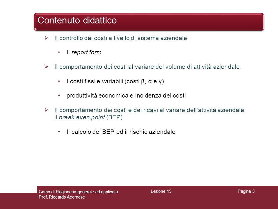 Controllo dei costi a livello di sistema aziendale: il Report form ed il sistema RICAVI/COSTI/REDDITO Pagina 4 Conto economico 1/1/n – 31/12/n RICAVI NETTI400 COSTO DEL VENDUTO (100) RISULTATO LORDO GESTIONE INDUSTRIALE300 COSTI R&S(80) COSTI AMMINISTRATIVI(80) COSTI DI VENDITA/MARKETING(120) RISULTATO OPERATIVO20 PROVENTI ED ONERI PATRIMONIALI10 PROVENTI ED ONERI FINANZIARI(15) RISULTATO DI GESTIONE15 PROVENTI ED ONERI STRAORDINARI(5) RISULTATO PRIMA DELLE IMPOSTE10 IMPOSTE E TASSE(5) RISULTATO NETTO (RN)5 GESTIONE CARATTERISTICA GESTIONE EXTRA- CARATTERISTICA GESTIONE STRAORDINARIA GESTIONE ORDINARIA Il controllo è effettuato con un CE scalare (Report form) diverso sia da quello ex art.