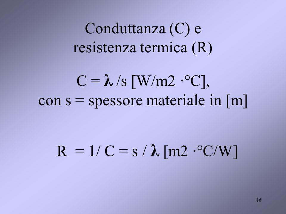 16 Conduttanza (C) e resistenza termica (R) C = λ /s [W/m2 ·°C], con s = spessore materiale in [m] R = 1/ C = s / λ [m2 ·°C/W]