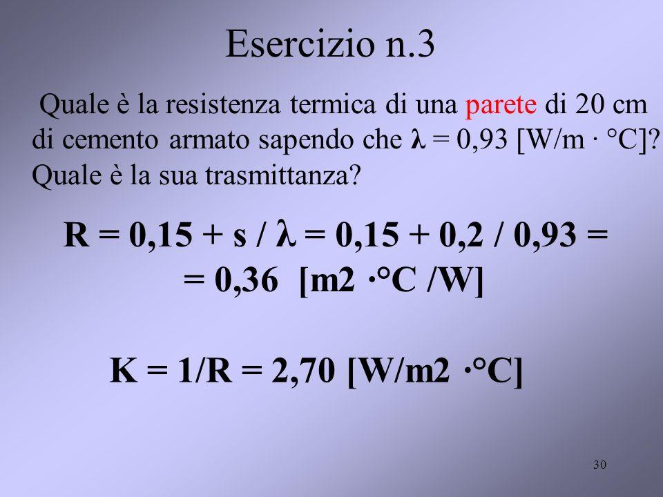 30 Esercizio n.3 Quale è la resistenza termica di una parete di 20 cm di cemento armato sapendo che λ = 0,93 [W/m · °C]? Quale è la sua trasmittanza?