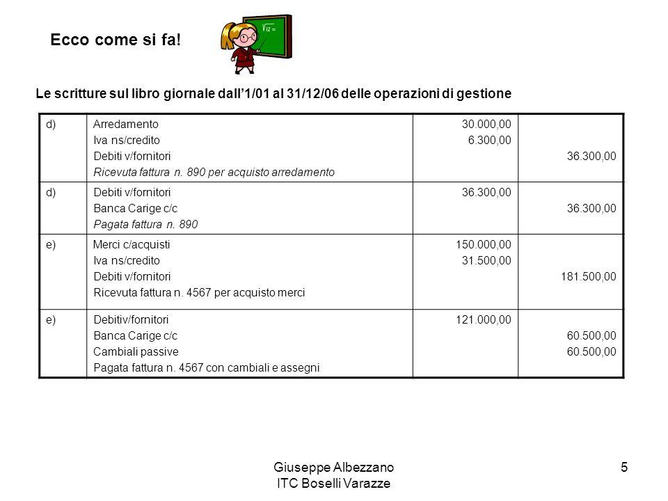 Giuseppe Albezzano ITC Boselli Varazze 5 Ecco come si fa! Le scritture sul libro giornale dall1/01 al 31/12/06 delle operazioni di gestione d)Arredame
