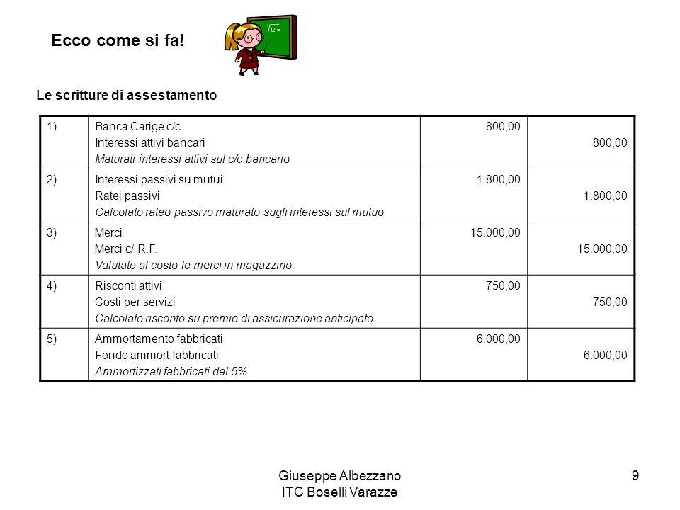 Giuseppe Albezzano ITC Boselli Varazze 9 Ecco come si fa! Le scritture di assestamento 1)Banca Carige c/c Interessi attivi bancari Maturati interessi