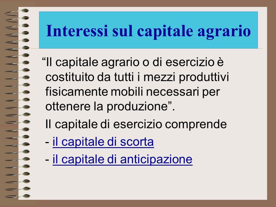 Interessi sul capitale agrario Il capitale agrario o di esercizio è costituito da tutti i mezzi produttivi fisicamente mobili necessari per ottenere l