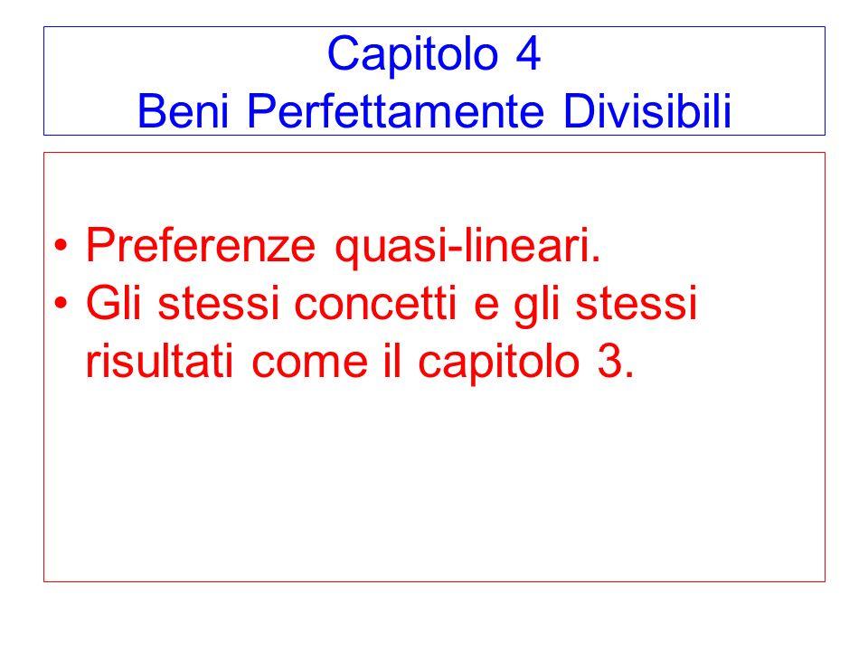 Capitolo 4 Beni Perfettamente Divisibili Preferenze quasi-lineari. Gli stessi concetti e gli stessi risultati come il capitolo 3.
