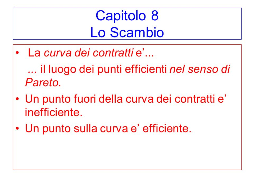 Capitolo 8 Lo Scambio La curva dei contratti e...... il luogo dei punti efficienti nel senso di Pareto. Un punto fuori della curva dei contratti e ine