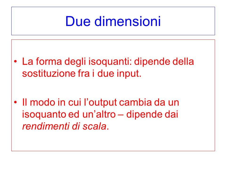 Due dimensioni La forma degli isoquanti: dipende della sostituzione fra i due input. Il modo in cui loutput cambia da un isoquanto ed unaltro – dipend