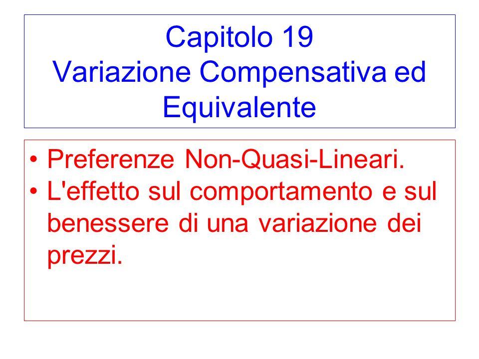 Capitolo 19 Variazione Compensativa ed Equivalente Preferenze Non-Quasi-Lineari. L'effetto sul comportamento e sul benessere di una variazione dei pre
